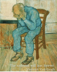 "Forever, Last Words, and QuotesPorn: The sadness will last forever  Vincen  van Gogh ""The sadness will last forever,"" (Vincent Van Gogh's last words) [570x711]"