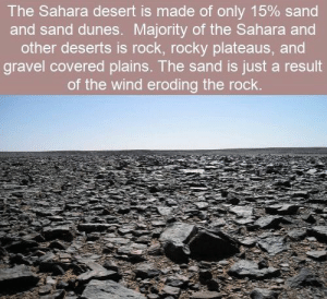 Memes, Rocky, and The Rock: The Sahara desert is made of only 15 % sand  and sand dunes. Majority of the Sahara and  other deserts is rock, rocky plateaus, and  gravel covered plains. The sand is just a result  of the wind eroding the rock. https://t.co/Y6qY7YPhth