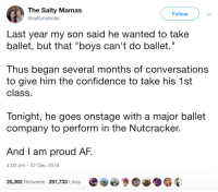 "Af, Confidence, and Being Salty: The Salty Mamas  @saltymamas  Follow  Last year my son said he wanted to take  ballet, but that ""boys can't do ballet.""  Thus began several months of conversations  to give him the confidence to take his 1st  class  Tonight, he goes onstage with a major ballet  company to perform in the Nutcracker.  And I am proud AF.  4:00 pm - 22 Dec 2018  25,392 Retweets 297,733 Likes Anything is possible via /r/wholesomememes http://bit.ly/2ELwaeA"