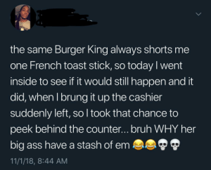 French Toast Stock Bandit by Spooonerism MORE MEMES: the same Burger King always shorts me  one French toast stick, so today l went  inside to see if it would still happen and it  did, when I brung it up the cashier  suddenly left, so l took that chance to  peek behind the counter...bruh WHY her  big ass have a stash of em  11/1/18, 8:44 AM French Toast Stock Bandit by Spooonerism MORE MEMES