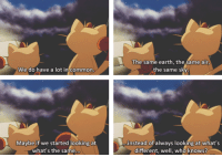 <p>Meowth knows whats up.</p>: The same earth, the same air  the same sky  We do have a lot in common  Maybe if we started looking at  instead of always looking at what's  what's the same  different, well, who knows? <p>Meowth knows whats up.</p>
