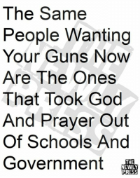 God, Guns, and Memes: The Same  eople Wanting  Your Guns Now  Are The Ones  That Took God  And Prayer Out  Of Schools And  Government  THE  NEWLY Great point!