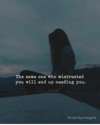 Mistreated: The same one who mistreated  you will end up needing you  fb.com/quotesgate