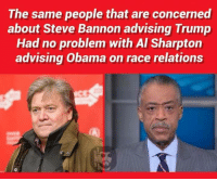 # HYPOCRISY  ~SS: The same people that are concerned  about Steve Bannon advising Trump  Had no problem with Al Sharpton  advising Obama on race relations # HYPOCRISY  ~SS