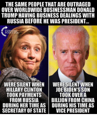 Donald Trump, Hillary Clinton, and Memes: THE SAME PEOPLE THAT ARE OUTRAGED  OVER WORLDWIDE BUSINESSMAN DONALD  TRUMP HAVING BUSINESS DEALINGS WITH  RUSSIA BEFORE HE WAS PRESIDENT  TURNING  POINT USA  WERE SILENT WHENWERE SILENT WHEN  HILLARY CLINTON | JOE BIDEN'S SON  TOOK PAYMENTS  TOOK OVER A  FROM RUSSIABILLION FROM CHINA  DURING HER TIME AS DURING HIS TIME AS  SECRETARY OF STATE VICE PRESIDENT More Hypocrisy From The Left! #BigGovSucks