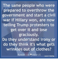 Clothes, Memes, and Protest: The same people who were  prepared to overthrow the  government and start a civil  war if Hillary won, are now  telling Trump protesters to  get over it and lose  graciously  Do they understand irony or  do they think it's what gets  wrinkles out of clothes?  AMERICAN NEWS  Laura C Keeling Cognitive dissonance [LK]