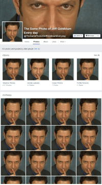 me irl: The Same Photo of Jeff Goldblum  Every day  @The SamePhotoofJeffGoldblumEveryday  Home  Photos  Abou  Likes  More  113 photos were posted by other people. See All  Albums  Mobile Uploads  Timeline Photos  Cover Photos  417 Photos  1 Photo  4 Photos  All Photos  I Liked v Message  See All  Profile Pictures  1 Photo me irl