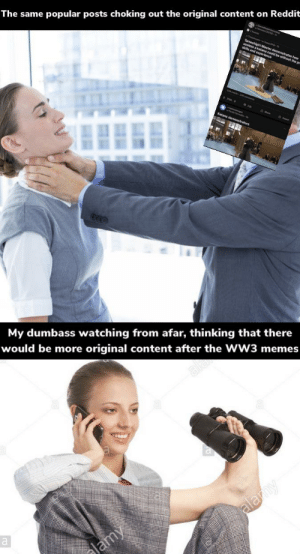 me_irl: The same popular posts choking out the original content on Reddit  i Master demg  and experienne  ould be without the pe  My dumbass watching from afar, thinking that there  would be more original content after the WW3 memes  alam  alamy  lamy me_irl
