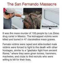 "Gladiator, Memes, and Death: The San Fernando Massacre  @scarystorieswoah  It was the mass murder of 193 people by Los Zetas  drug cartel in Mexico. The kidnapped victims were  killed and buried in 47 clandestine mass graves.  Female victims were raped and able-bodied male  victims were forced to fight to the death with other  hostages, similar to a ""gladiator fight from ancient  Rome,"" where they were given knives, hammers,  machetes, and clubs to find recruits who were  willing to kill for their lives. hate feeling lonely"