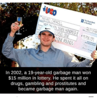 huge mood: The  SAND ONE  ONE POUNDS  973  9 56 131  In 2002, a 19-year-old garbage man won  $15 million in lottery. He spent it all or  drugs, gambling and prostitutes and  became garbage man again. huge mood