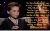 "The Crew, Time, and Freedom: The sand people part was  actually unsoripted Filming  the pod racing scene,  "" Tunişjan freedom fighters  attacked the crew from a  nearby hill. We had to hide  and wait for government  forces and everything!  lurns out George was  filming the entire time..  bsolutely wizard Bless you Jake"
