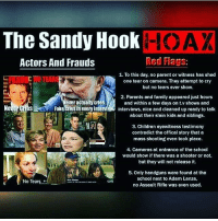 "Books, Children, and Fake: The Sandy Hook  HOAX  Red Flags  Actors And Frauds  1. To this day, no parent or witness has shed  one tear on camera. They attempt to cry  but no tears ever show.  2. Parents and family appeared just hours  ever actually cries.  and within a few days on tv shows and  Ne  Fake crlesinevery Interv  interviews, nice and cleaned up ready to talk  about their slain kids and siblings.  3. Children eyewitness testimony  contradict the offical story that a  mass shooting even took place.  4. Cameras at entrance of the school  would show if there was a shooter or not,  but they will not release it.  5. Only handguns were found at the  school next to Adam Lanza.  No Tea  no Assault Rifle was even used. @Regrann from @toprevolutionaryblog - Repost @withoutmaster9 ・・・ In another shocking twist in the Sandy Hook saga, Filmmaker and Author WilliamBrandonShanley Launches Wave of Lawsuits for more than $1 Trillion Against Big Media Over Sandy Hook Massacre Coverage. ""After exhaustive research, the good news is that overwhelming evidence reveals that no children or teachers died at SandyHook two years ago. For relief, I have filed lawsuits against the media in US District Court in New Haven for Fraud and Terrorism. cityovgods toprevolutionaryblog Here is an example of our abundant evidence, Exhibit D: The Connecticut State Police dash cams record no evacuation of children from school at critical moments— Smoking Gun evidence no children died at Sandy Hook. Via RedFlagNews Mr. Shanley is the producer of The Made-for-TV Election starring Martin Sheen that analyzed media coverage in the tectonic Carter-Reagan election of 1980. He is also the author of books on quantum physics, including Alice and the Quantum Cat (2011). Dr. James Fetzer, whose 35 articles on Sandy Hook for Veteran's Today qualify him for the highest investigative journalism awards, and School Safety Consultant, Wolfgang Halbig, whose investigative expertise as a former Florida State Police officer, and loving attention as a former principal, makes this case's particulars comprehensible to all, will be called as expert witnesses. Mr. Shanley's Complaint states, in part: Defendants entered in a multi-year conspiracy, meeting in groups separately and together, to commit fraud and terrorism, i.e., to brainwash the public into thinking a lone gunman drill known as the ""Sandy Hook Massacre"" was real, when in fact it was a staged FEMA National Level Exercise Event that redirected government resources to terrorize the public. These crimes were undertaken with the intent of subverting the US Constitution and to affect national, state and local laws. Credit to @c1tygotyou NoonediedatSandyHook - regrann"