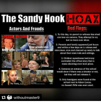 "Books, Children, and Fake: The Sandy Hook  Red Flags:  Actors And Frauds  1. To this day, no parent or witness has shed  one tear on camera. They attempt to cry  but no tears ever show.  2. Parents and family appeared just hours  Never actually cries.  and within a few days on t v shows and  erGr  Fake cries in every interview interviews, nice and cleaned up ready to talk  about their slain kids and siblings.  3. Children eyewitness testimony  contradict the offical story that a  mass shooting even took place.  4. Cameras at entrance of the school  would show if there was a shooter or not,  but they will not release it.  5. Only handguns were found at the  school next to Adam Lanza,  No Tea  no Assault Rifle was even used.  withoutmaster9 Repost @withoutmaster9 with @repostapp ・・・ In another shocking twist in the Sandy Hook saga, Filmmaker and Author WilliamBrandonShanley Launches Wave of Lawsuits for more than $1 Trillion Against Big Media Over Sandy Hook Massacre Coverage. ""After exhaustive research, the good news is that overwhelming evidence reveals that no children or teachers died at SandyHook two years ago. For relief, I have filed lawsuits against the media in US District Court in New Haven for Fraud and Terrorism. Here is an example of our abundant evidence, Exhibit D: The Connecticut State Police dash cams record no evacuation of children from school at critical moments— Smoking Gun evidence no children died at Sandy Hook. Via RedFlagNews Mr. Shanley is the producer of The Made-for-TV Election starring Martin Sheen that analyzed media coverage in the tectonic Carter-Reagan election of 1980. He is also the author of books on quantum physics, including Alice and the Quantum Cat (2011). Dr. James Fetzer, whose 35 articles on Sandy Hook for Veteran's Today qualify him for the highest investigative journalism awards, and School Safety Consultant, Wolfgang Halbig, whose investigative expertise as a former Florida State Police officer, and loving attention as a former principal, makes this case's particulars comprehensible to all, will be called as expert witnesses. Mr. Shanley's Complaint states, in part: Defendants entered in a multi-year conspiracy, meeting in groups separately and together, to commit fraud and terrorism, i.e., to brainwash the public into thinking a lone gunman drill known as the ""Sandy Hook Massacre"" was real, when in fact it was a staged FEMA National Level Exercise Event that redirected government resources to terrorize the public. These crimes were undertaken with the intent of subverting the US Constitution and to affect national, state and local laws. Credit to @c1tygotyou NoonediedatSandyHook"