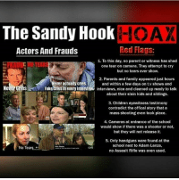 "Books, Children, and Fake: The Sandy Hook  Red Flags:  Actors And Frauds  1. To this day, no parent or witness has shed  one tear on camera. They attempt to cry  but no tears ever show.  2. Parents and family appeared just hours  ever actually cries.  and within a few days on t v shows and  Fake cries in every interview interviews, nice and cleaned up ready to talk  about their slain kids and siblings.  3. Children eyewitness testimony  contradict the offical story that a  mass shooting even took place.  4. Cameras at entrance of the school  would show if there was a shooter or not,  but they will not release it.  5. Only handguns were found atthe  school next to Adam Lanza,  No Tea  no Assault Rifle was even used. Repost @withoutmaster9 ・・・ In another shocking twist in the Sandy Hook saga, Filmmaker and Author WilliamBrandonShanley Launches Wave of Lawsuits for more than $1 Trillion Against Big Media Over Sandy Hook Massacre Coverage. ""After exhaustive research, the good news is that overwhelming evidence reveals that no children or teachers died at SandyHook two years ago. For relief, I have filed lawsuits against the media in US District Court in New Haven for Fraud and Terrorism. cityovgods toprevolutionaryblog Here is an example of our abundant evidence, Exhibit D: The Connecticut State Police dash cams record no evacuation of children from school at critical moments— Smoking Gun evidence no children died at Sandy Hook. Via RedFlagNews Mr. Shanley is the producer of The Made-for-TV Election starring Martin Sheen that analyzed media coverage in the tectonic Carter-Reagan election of 1980. He is also the author of books on quantum physics, including Alice and the Quantum Cat (2011). Dr. James Fetzer, whose 35 articles on Sandy Hook for Veteran's Today qualify him for the highest investigative journalism awards, and School Safety Consultant, Wolfgang Halbig, whose investigative expertise as a former Florida State Police officer, and loving attention as a former principal, makes this case's particulars comprehensible to all, will be called as expert witnesses. Mr. Shanley's Complaint states, in part: Defendants entered in a multi-year conspiracy, meeting in groups separately and together, to commit fraud and terrorism, i.e., to brainwash the public into thinking a lone gunman drill known as the ""Sandy Hook Massacre"" was real, when in fact it was a staged FEMA National Level Exercise Event that redirected government resources to terrorize the public. These crimes were undertaken with the intent of subverting the US Constitution and to affect national, state and local laws. Credit to @c1tygotyou NoonediedatSandyHook"