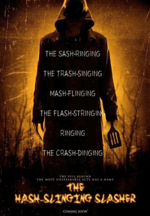 meme-theft:I can't wait to see this!: THE SASH-RINGING  THE TRASH-SINGING  MASH-FLINGING  THE FLASH-STRINGIN  RINGING  HE CRASH-DINGING  THE EVIL BEHIND  THE MOST UNSPEAKABLE ACTS HAS A NAME  THE  HASH-SIINGING SLASHER  COMING SOON meme-theft:I can't wait to see this!