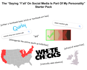 """The """"Saying """"Y'all"""" On Social Media Is Part Of My Personality"""" Starter Pack: The """"Saying 'Y'all' On Social Media Is Part Of My Personality""""  Starter Pack  [either a textbook basic bitch or textbook art hoe]  black reaction gifs  Quirky  rupauls drag race reaction gifs  """"sis""""  [disregards the entire south as hillbillies]  WHITE  CHICKS  [afraid of minorities]  uses ebonics]  [ironically The """"Saying """"Y'all"""" On Social Media Is Part Of My Personality"""" Starter Pack"""