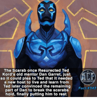 Memes, 🤖, and Rest: The Scarab once Resurected Ted  Kord's old mentor Dan Garret, just  so it could plea to Ted that it needed  a new host to live and learn from  Ted later convinced the remaining  part of Dan to break the scarabs  hold, finally putting him to rest.  WSNICOMICF  Fact - If I've ever wanted the Scarab i fully regret it. . • • -QOTD?!: What alien artifact would you wear?!