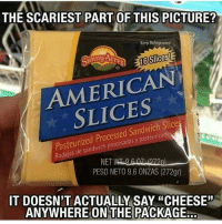 "Unnie: THE SCARIEST PART OF THIS PICTURE?  Keep Refrigerated  16 Slices!  unny  AMERICAN  Pasteurized Processed Sandwich Slice  y Rodajas NET  PESO NETO 9.6 ONZAS (272gr)  IT DOESN'T ACTUALLY SAY ""CHEESE""  ANYWHERE ON THE PACKAGE"