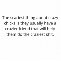 Crazy, Shit, and Help: The scariest thing about crazy  chicks is they usually have a  crazier friend that will help  them do the craziest shit. Not not psycho 🙃🙃👀👀