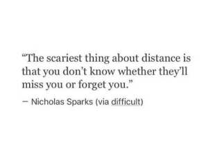 "Nicholas Sparks: ""The scariest thing about distance is  that you don't know whether they'll  miss you or forget you.""  Nicholas Sparks (via difficult)"