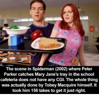 Memes, School, and Movie: The scene in Spiderman (2002) where Peter  Parker catches Mary Jane's tray in the school  cafeteria does not have any CGI. The whole thing  was actually done by Tobey Macquire himself. It  took him 156 takes to get it just right. Now I have to go watch this movie again! 👀