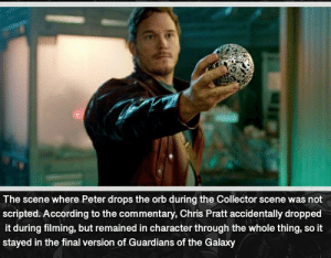 Chris Pratt, Marvel Comics, and Guardians of the Galaxy: The scene where Peter drops the orb during the Collector scene was not  scripted. According to the commentary, Chris Pratt accidentally dropped  it during filming, but remained in character through the whole thing, so it  stayed in the final version of Guardians of the Galaxy Even without the script, Chris Pratt is Starlord.