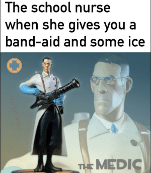 Reddit, School, and Band: The school nurse  when she gives you a  band-aid and some ice  THE MEDIC  wsenpaitsuyu it's just a scrape