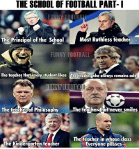 Epic !: THE SCHOOL OF FOOTBALL PART- I  FUNNY FOTBALL  Most Ruthless teacher  The Principal of the School  FUNNY FOOTBALL  The teacher that every student likes The teacher who always remains calm  FUNNY FOOTBALL  The teacher that never smiles  The teacher of Philosophy  The teacher in whose class  The Kindergarten teacher  Everyone passes Epic !