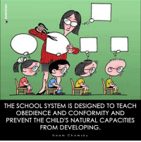 Conformity: THE SCHOOL SYSTEM IS DESIGNED TO TEACH  OBEDIENCE AND CONFORMITY AND  PREVENT THE CHILD'S NATURAL CAPACITIES  FROM DEVELOPING  N o a m C h o m s k y