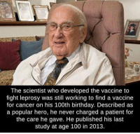 Memes, Patient, and 🤖: The scientist who developed the vaccine to  fight leprosy was still working to find a vaccine  for cancer on his 100th birthday. Described as  a popular hero, he never charged a patient for  the care he gave. He published his last  study at age 100 in 2013. https://t.co/Nnrmpr8ayo