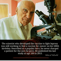 the scientist: The scientist who developed the vaccine to fight leprosy  was still working to find a vaccine for cancer on his 100th  birthday. Described as a popular hero, he never charged  a patient for the care he gave. He published his last  study at age 100 in 2013.  Weird World