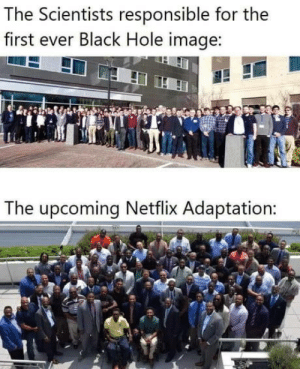 Club, Netflix, and Tumblr: The Scientists responsible for the  first ever Black Hole image:  The upcoming Netflix Adaptation: laughoutloud-club:  Coming up in Netflix
