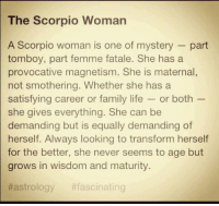 Family, Life, and Astrology: The Scorpio Woman  A Scorpio woman is one of mystery part  tomboy, part femme fatale. She has a  provocative magnetism. She is maternal  not smothering. Whether she has a  satisfying career or family life  or both  she gives everything. She can be  demanding but is equally demanding of  herself. Always looking to transform herself  for the better, she never seems to age but  grows in wisdom and maturity.