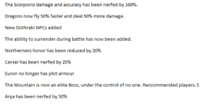 Season 8 Epiode 5 Patch Notes (BALANCE CHANGES): The Scorpions damage and accuracy has been nerfed by 100%.  Dragons now fly 50% faster and deal 50% more damage.  New Dothraki NPCs added  The ability to surrender during battle has now been added  Northerners honor has been reduced by 20%  Euron no longer has plot armour  The Mountain is now an elite Boss, under the control of no one. Reccommended players:5  Arya has been nerfed by 50% Season 8 Epiode 5 Patch Notes (BALANCE CHANGES)