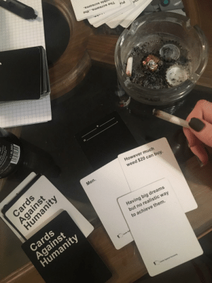 This subreddit in a nutshell only with more diversity then just men: The screams...the  Kļd  jble screams.  Cards  However much  weed $20 can buy.  Men.  Humanity  Cards  Against  Humanity  Having big dreams  but no realistic way  to achieve them.  Cards Age  Cards Againat Humanity  Against This subreddit in a nutshell only with more diversity then just men