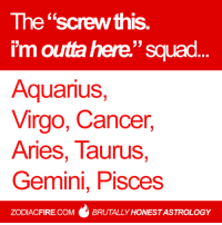 "The ""screw this. i'm outta here."" squad... 🌟  More at Zodiac Fire 🔥: The ""screw this.  33  I'm outra here Squad  Aquarius,  Virgo, Cancer,  Aries, Taurus  Gemini, Pisces  ZODIACFIRE.COM BRUTALLY HONESTASTROLOGY The ""screw this. i'm outta here."" squad... 🌟  More at Zodiac Fire 🔥"