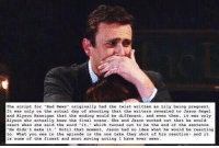 """This is crazy. HIMYM: The script for """"Bad News  originally had the twist written as Lily being pregnant  It was only on the actual day of shooting that the writers revealed to Jason Segel  and Alyson Hannigan that the ending would be different  and even then  it was only  Alyson who actually knew the final scene.  She and Jason worked out that he  would  react when she said the word  it  which turned out to be the end of the sentence  Until that moment, Jason had no idea what he would be reacting  He didn't make it  What you see in the episode is the one take they s  of his reaction- and it  is some of the finest and most moving acting I have ever seen This is crazy. HIMYM"""