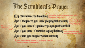 "Dead by Daylight community, allow me to introduce you to the FGC's ScrubLord Prayer.: The Scrublord's Prayer  my controls weren'tworking  And if they were, you were playing dishonorably  (blaming lag, dedicated servers, or  because you vaulted late.),  getting hit  (terms like ""gehrush  ""tunneling, which are  both just playing)  And if you weren't, you were playing without shill  And if you were, it's not fun to play that way using a subjective word  (blaming-perks  ""OP"" killers.)  or  objectively. Inherent fallacy)  And if it is, you only care about winning  (and finally, blaming  competitive game. How shameful.)  someone for attempting to win in a Dead by Daylight community, allow me to introduce you to the FGC's ScrubLord Prayer."