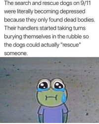 "9/11, Bodies , and Dogs: The search and rescue dogs on 9/11  were literally becoming depressed  because they only found dead bodies.  Their handlers started taking turns  burying themselves in the rubble so  the dogs could actually ""rescue""  someone This is so sweet"