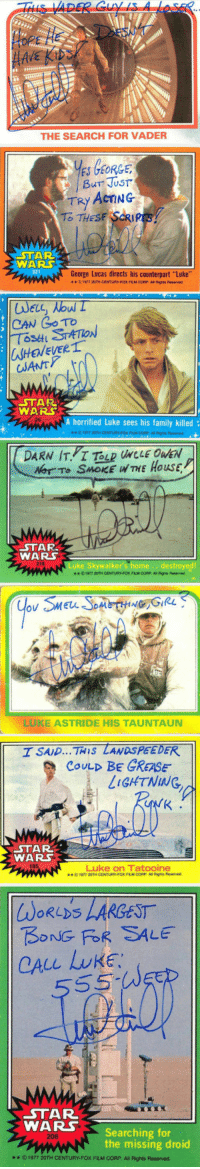 """Apparently, Family, and Mark Hamill: THE SEARCH FOR VADER  ES GEORGE  TRY ACTING  O THES  WARS  George Lucas directs his counterpart """"Luke""""  1977 20TH  FLM COFP A Righes Reserved  ELL  CAN Go TO  WHEWEVERr  STAR  WARS  A horrified Luke sees his family killed  STAR  WARS  218  Luke Skywalker's home. destroyed!  **©1977 2TH  LUKE ASTRIDE HIS TAUNTAUN  I SAD THIS LANDSPEEDER  LIGHTNING,  COULD BE GREASE  WARS  185  Luke on Tatooine  ** © 1977 20TH CENTURY.FOX FLM CORP  AI Rights Rmarved  LARGEST  WoRLDS  BONG FoR SALE  CALL LUKE  STAR  WARSSearching for  206  the missing droid  ** ©1977 20TH CENTURY-FOXFUM CORP. All Rights Reserved. <p>Mark Hamill Autographs Are Apparently Hilarious.</p>"""