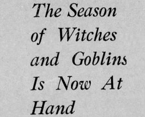 yesterdaysprint: yougotthatlove:  yesterdaysprint:  Reading Times, Pennsylvania, October 14, 1926  Too early?   Chicago Tribune, Illinois, October 24, 1932: : The Season  of Witches  and Goblins  Is Now At  Hand yesterdaysprint: yougotthatlove:  yesterdaysprint:  Reading Times, Pennsylvania, October 14, 1926  Too early?   Chicago Tribune, Illinois, October 24, 1932: