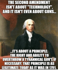 "Guns, Memes, and Technology: THE SECOND AMENDMENT  ISNT ABOUT ""TECHNOLOGY""  AND IT ISNT EVEN ABOUT GUNS...  ITSABOUT A PRINCIPLE  THE RIGHT AND ABILITY TO  OVERTHROW ATYRANNICAL GOVTIF  NECESSARY. THAT PRINCIPLE IS AS  LEGITIMATE TODAY AS IT WAS IN 1791 (LC)"