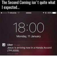 Memes, 🤖, and Gta5: The Second Coming isn't quite what  expected  ooooo T-Mobile  T 85%  18:00  Monday, 11 January  U Uber  1m ago  Jesus is arriving now in a Honda Accord  (7PFJ059).  slide to view Gabriel Jesus @dejesusoficial * 😏Follow if you're new😏 * 👇Tag some homies👇 * ❤Leave a like for Dank Memes❤ * Second meme acc: @cptmemes * Don't mind these 👇👇 Memes DankMemes Videos DankVideos RelatableMemes RelatableVideos Funny FunnyMemes memesdailybestmemesdaily boii Codmemes god atheist Meme InfiniteWarfare Gaming gta5 bo2 IW mw2 Xbox Ps4 Psn Games VideoGames Comedy Treyarch sidemen sdmn
