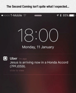 laughoutloud-club:  The Second Coming: The Second Coming isn't quite what I expected.  00000 T-Mobile  * 85%- D  18:00  Monday, 11 January  Uber  Jesus is arriving now in a Honda Accord  (7PFJ059)  slide to view  1m ago laughoutloud-club:  The Second Coming