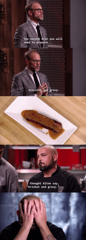 "Tumblr, Blog, and Dish: The second dish you will  need to prepare..X   and gravy   I thought Alton say,  ""brisket and gravy.  KITCHEN artemistheartist:  impulsebyimpulse:  chubbinafatzarelli:  this is the single saddest thing I've ever seen on cutthroat kitchen   The contestant didn't speak English as a first languageDue to this the judge didn't judge his dish as biscuits and gravy but as brisket and gravy and the contestant moved onto the next roundAfter this Alton started explaining the dish he was asking them to make more in detail to make sure it didn't happen again.  THE CORRECT WAY TO REACT TO LANGUAGE MISCOMMUNICATION"