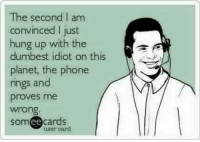 Every time I think it can't get worse  KMK: The second I am  convinced I just  hung up with the  dumbest idiot on this  planet, the phone  rings and  proves me  wrong.  ee  cards  user card Every time I think it can't get worse  KMK