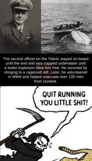dêâth: The second officer on the Titanic stayed on-board  until the end and was trapped underwater until  a boiler explosion blew him free. He survived by  clinging to a capsized raft. Later, he volunteered  in WWII and helped evacuate over 120 men  from Dunkirk.  QUIT RUNNING  YOU LITTLE SHIT! dêâth