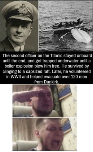 Taken, Titanic, and Free: The second officer on the Titanic stayed onboard  until the end, and got trapped underwater until a  boiler explosion blew him free. He survived by  clinging to a capsized raft. Later, he volunteered  in WWII and helped evacuate over 120 men  from Dunkirk. Taken from r/BeAmazed via /r/wholesomememes http://bit.ly/31osbxx