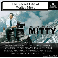 Jangan terjebak di dalam dunia kecilmu sendiri karena tujuan hidup ini adalah untuk mengeksplor dan mengalami. Go out there! YOLO and all that. DMtips DailyManly: The Secret Life of  DALLY  Walter Mitty  THE SECRET LIFE OF WALTER  MITTY  TO SEE THE WORLD, THINGS DANGEROUS TO  COME TO, TO SEE BEHIND WALLS, TO DRAW  CLOSER, TO FIND EACH OTHER AND TO FEEL.  THAT IS THE PURPOSE OF LIFE.  Image by Dose of Buffa Jangan terjebak di dalam dunia kecilmu sendiri karena tujuan hidup ini adalah untuk mengeksplor dan mengalami. Go out there! YOLO and all that. DMtips DailyManly