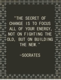 "Energy, Focus, and Old: THE SECRET OF  CHANGE IS TO FOCUS  ALL OF YOUR ENERGY,  NOT ON FIGHTING THE  OLD, BUT ON BUILDING  THE NEW.""  -SOCRATES"